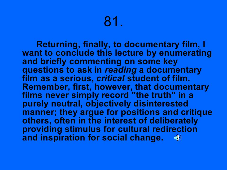 81. Returning, finally, to documentary film, I want to conclude this lecture by enumerating and briefly commenting on some key questions to ask in rea