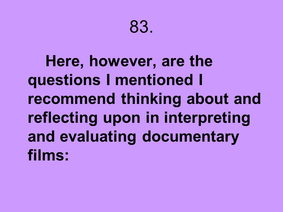 83. Here, however, are the questions I mentioned I recommend thinking about and reflecting upon in interpreting and evaluating documentary films: