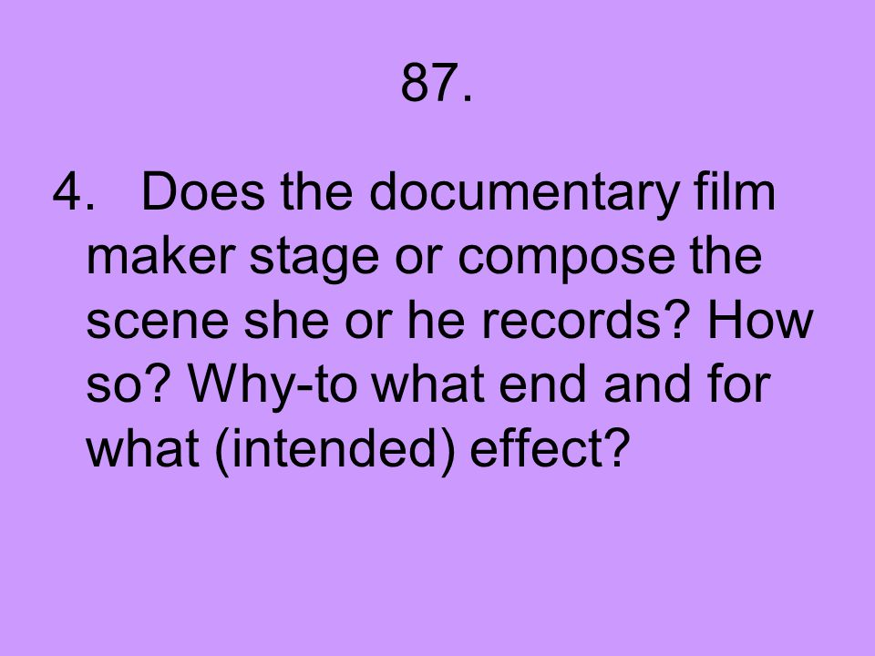 87. 4.Does the documentary film maker stage or compose the scene she or he records? How so? Why-to what end and for what (intended) effect?