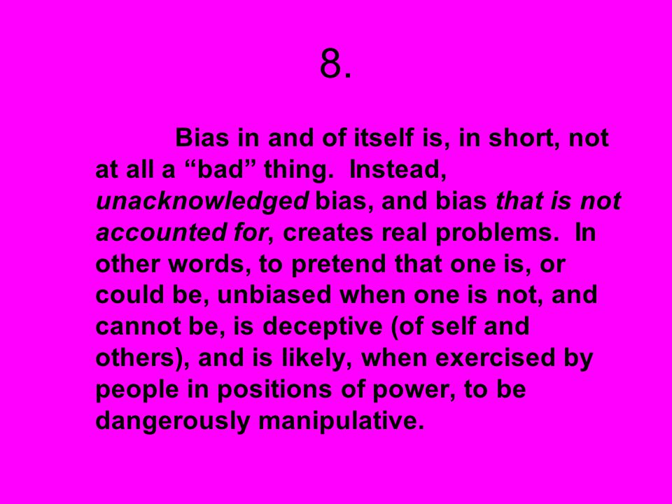 8. Bias in and of itself is, in short, not at all a bad thing. Instead, unacknowledged bias, and bias that is not accounted for, creates real problems