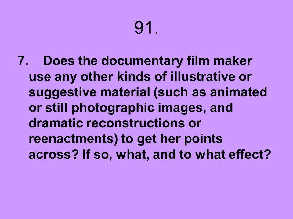 91. 7. Does the documentary film maker use any other kinds of illustrative or suggestive material (such as animated or still photographic images, and