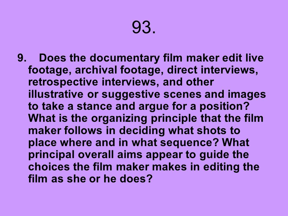 93. 9. Does the documentary film maker edit live footage, archival footage, direct interviews, retrospective interviews, and other illustrative or sug