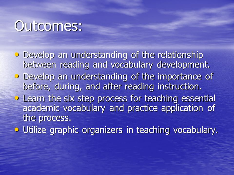 Outcomes: Develop an understanding of the relationship between reading and vocabulary development. Develop an understanding of the relationship betwee