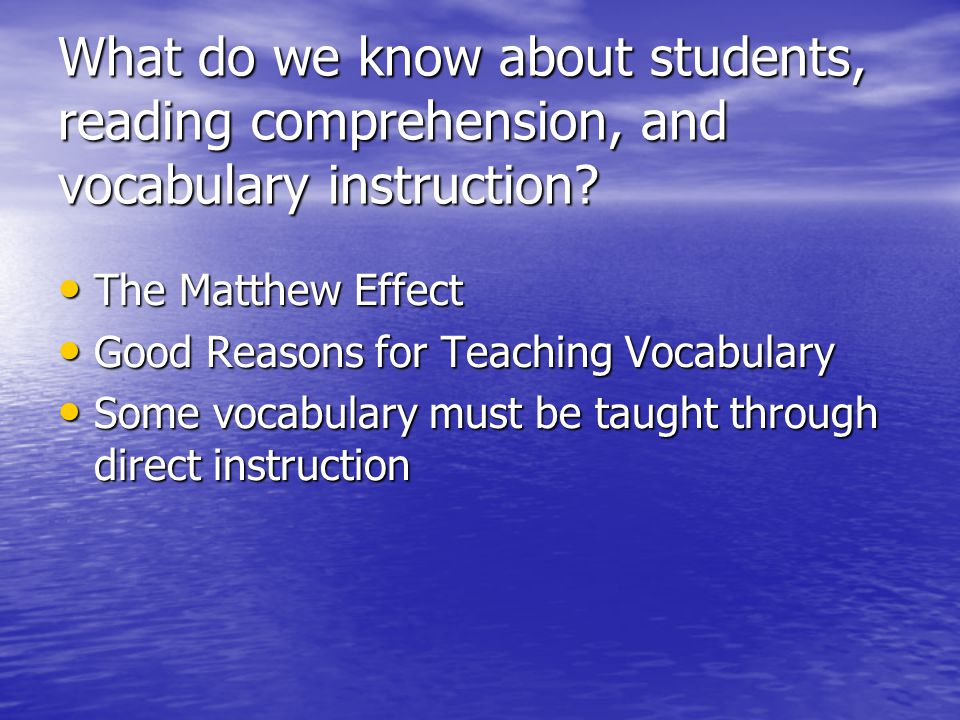 What do we know about students, reading comprehension, and vocabulary instruction? The Matthew Effect The Matthew Effect Good Reasons for Teaching Voc