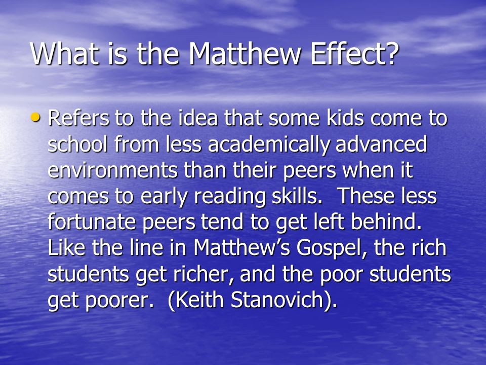 What is the Matthew Effect? Refers to the idea that some kids come to school from less academically advanced environments than their peers when it com