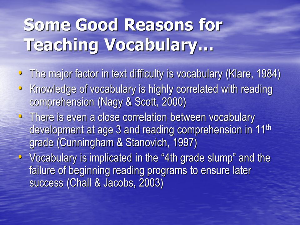 Some Good Reasons for Teaching Vocabulary… The major factor in text difficulty is vocabulary (Klare, 1984) The major factor in text difficulty is voca
