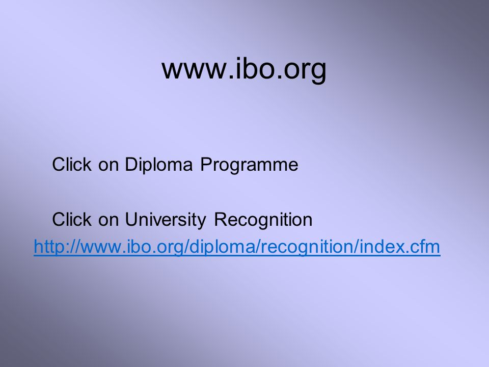 www.ibo.org Click on Diploma Programme Click on University Recognition http://www.ibo.org/diploma/recognition/index.cfm