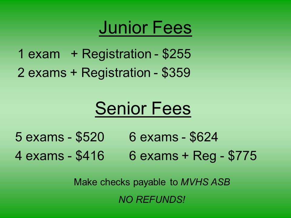Junior Fees 1 exam + Registration - $255 2 exams + Registration - $359 Senior Fees 5 exams - $520 6 exams - $624 4 exams - $416 6 exams + Reg - $775 Make checks payable to MVHS ASB NO REFUNDS!