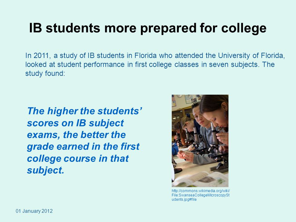 IB students more prepared for college 01 January 2012 In 2011, a study of IB students in Florida who attended the University of Florida, looked at student performance in first college classes in seven subjects.