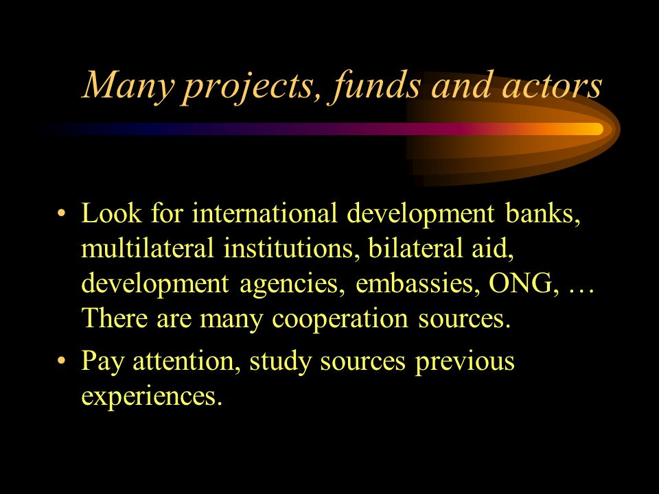 Many projects, funds and actors Look for international development banks, multilateral institutions, bilateral aid, development agencies, embassies, O