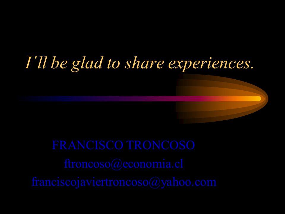 I´ll be glad to share experiences. FRANCISCO TRONCOSO ftroncoso@economia.cl franciscojaviertroncoso@yahoo.com