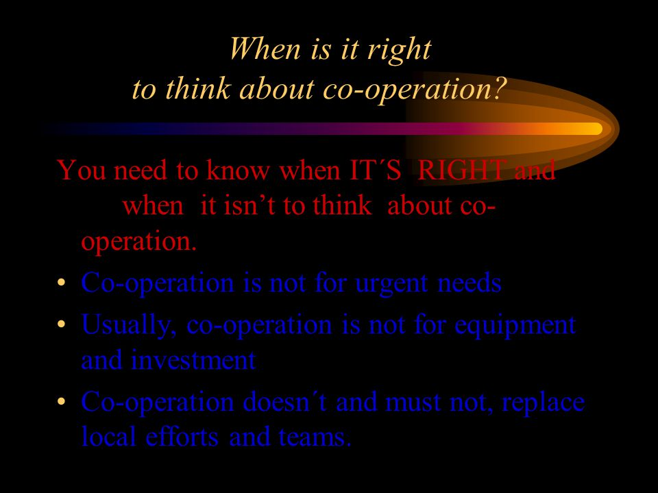 When is it right to think about co-operation? You need to know when IT´S RIGHT and when it isnt to think about co- operation. Co-operation is not for