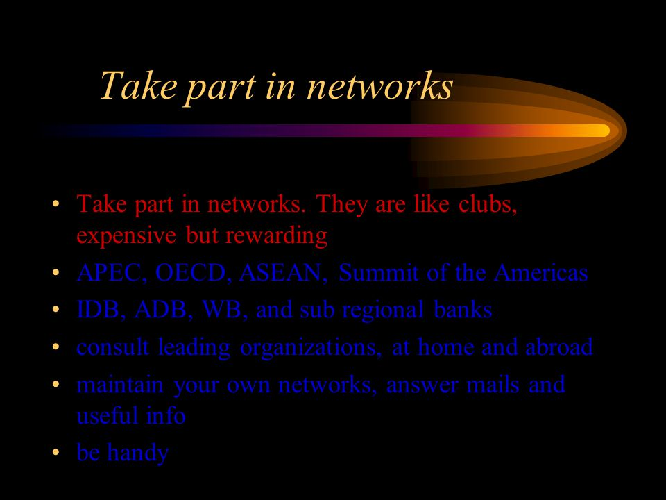 Take part in networks Take part in networks. They are like clubs, expensive but rewarding APEC, OECD, ASEAN, Summit of the Americas IDB, ADB, WB, and