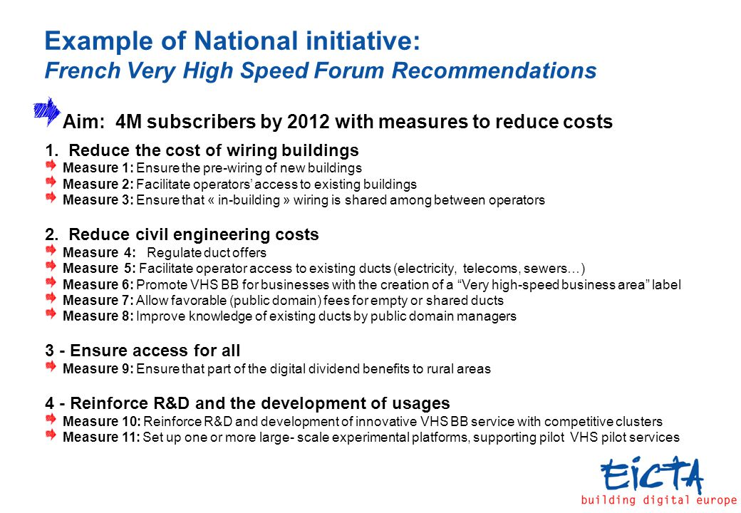 Example of National initiative: French Very High Speed Forum Recommendations Aim: 4M subscribers by 2012 with measures to reduce costs 1.