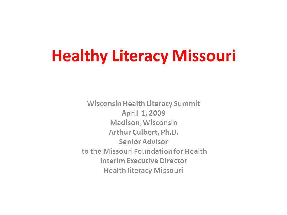 Healthy Literacy Missouri Wisconsin Health Literacy Summit April 1, 2009 Madison, Wisconsin Arthur Culbert, Ph.D.