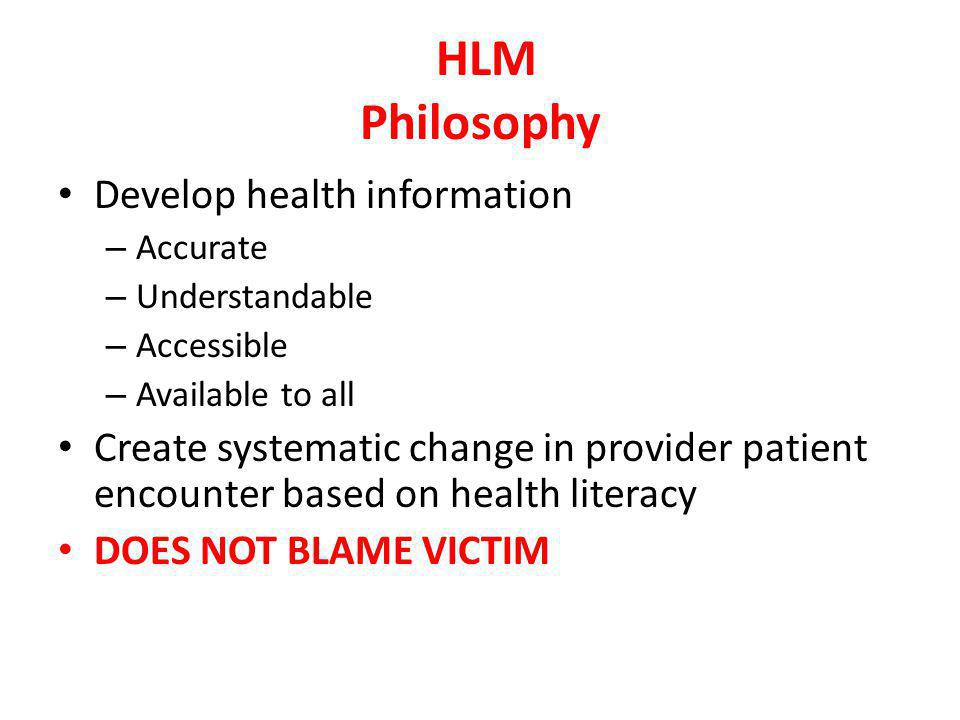 Develop health information – Accurate – Understandable – Accessible – Available to all Create systematic change in provider patient encounter based on health literacy DOES NOT BLAME VICTIM HLM Philosophy