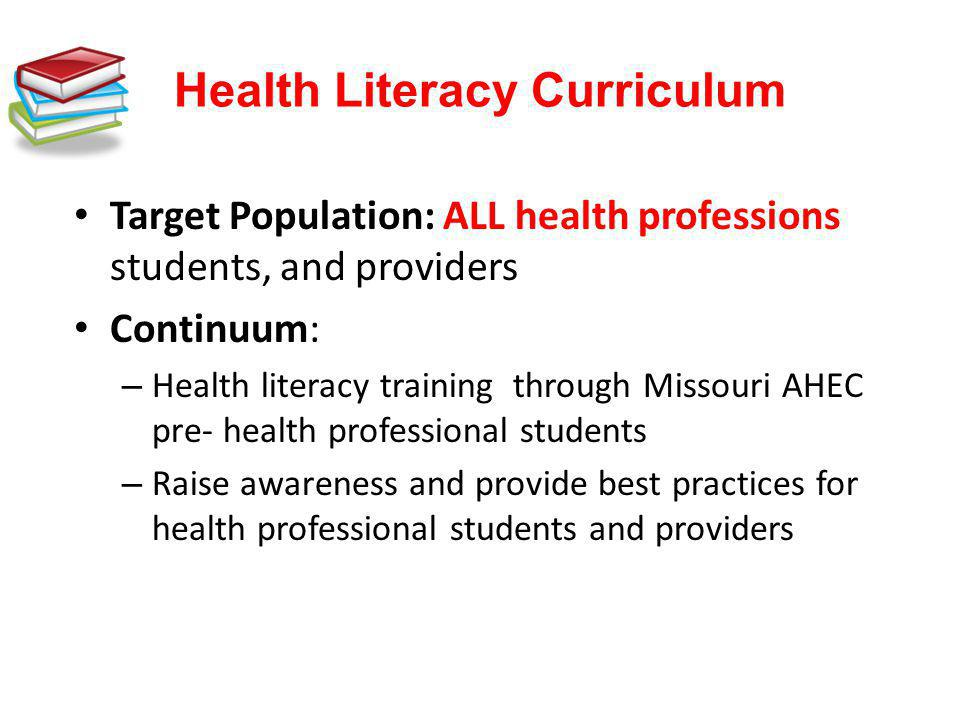 Health Literacy Curriculum Target Population: ALL health professions students, and providers Continuum: – Health literacy training through Missouri AH
