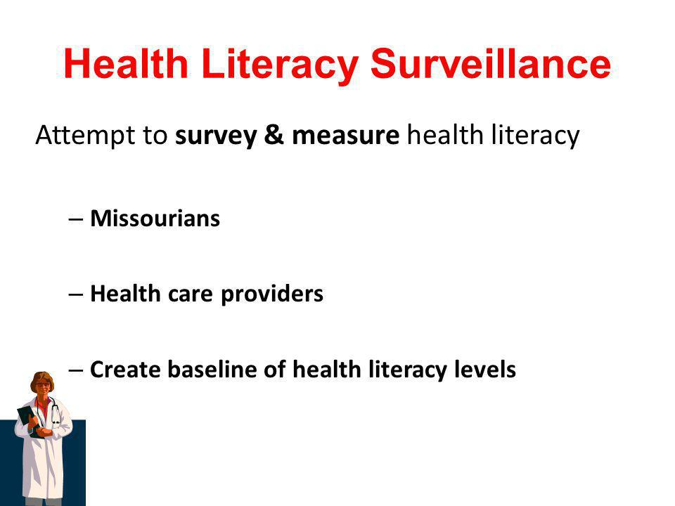 Health Literacy Surveillance Attempt to survey & measure health literacy – Missourians – Health care providers – Create baseline of health literacy le