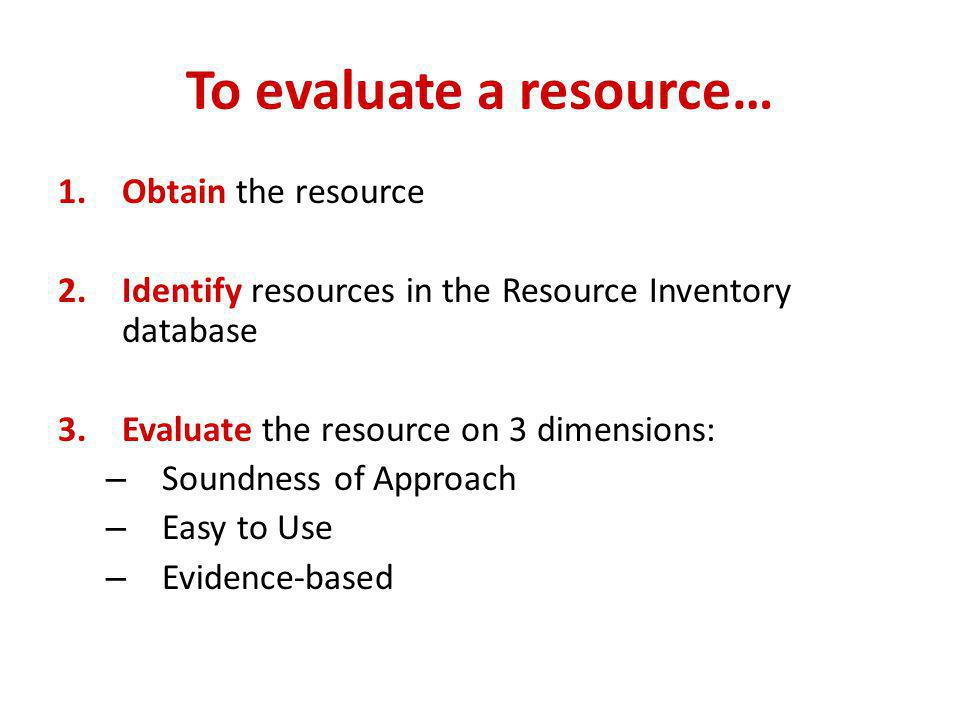 To evaluate a resource… 1.Obtain the resource 2.Identify resources in the Resource Inventory database 3.Evaluate the resource on 3 dimensions: – Sound