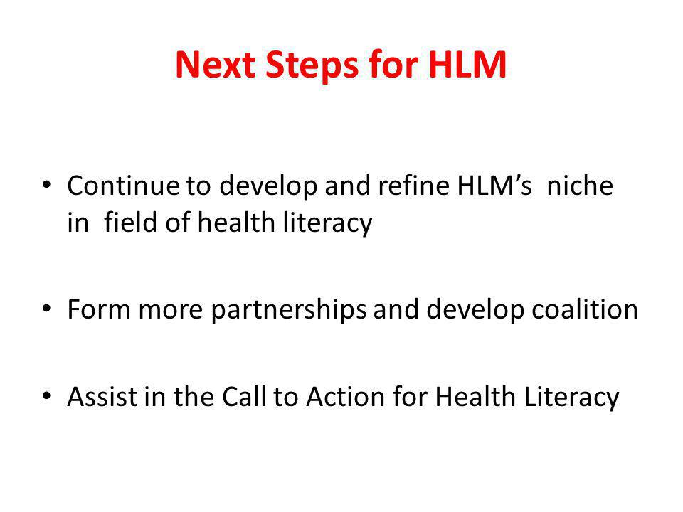 Next Steps for HLM Continue to develop and refine HLMs niche in field of health literacy Form more partnerships and develop coalition Assist in the Ca