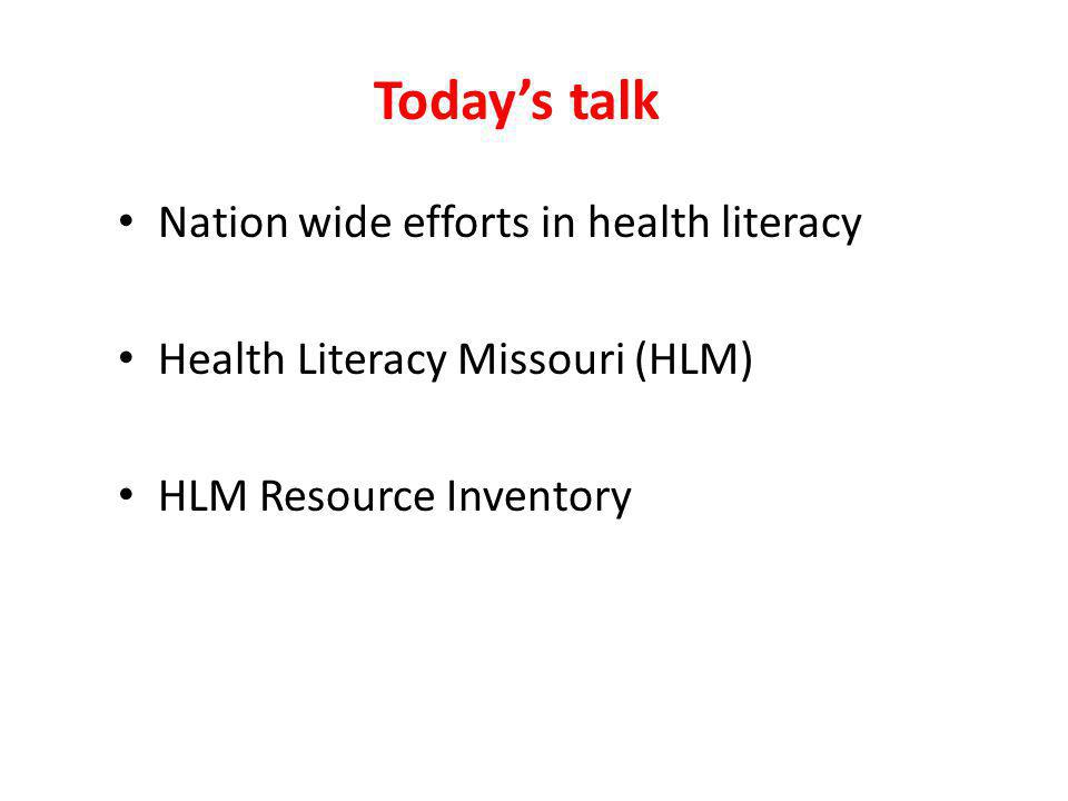 Todays talk Nation wide efforts in health literacy Health Literacy Missouri (HLM) HLM Resource Inventory