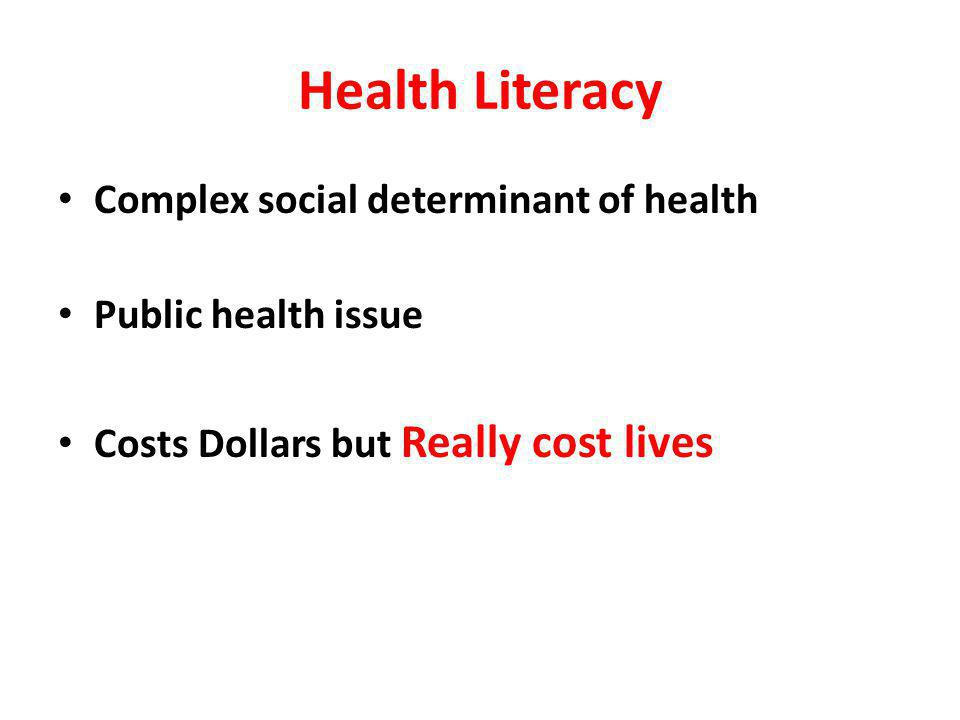 Health Literacy Complex social determinant of health Public health issue Costs Dollars but Really cost lives