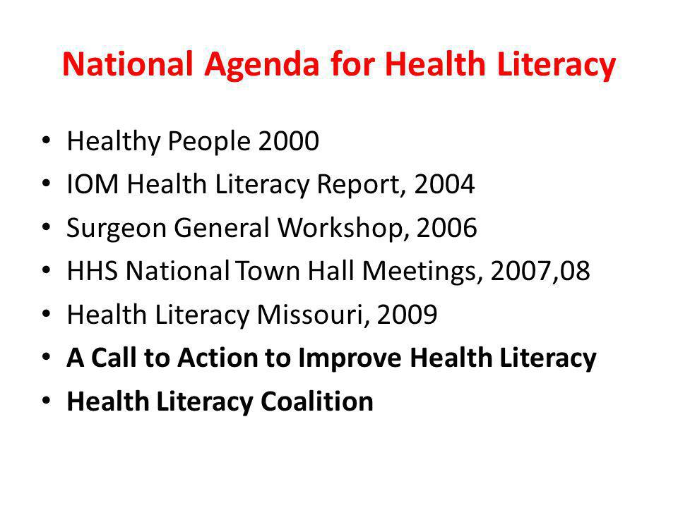 National Agenda for Health Literacy Healthy People 2000 IOM Health Literacy Report, 2004 Surgeon General Workshop, 2006 HHS National Town Hall Meetings, 2007,08 Health Literacy Missouri, 2009 A Call to Action to Improve Health Literacy Health Literacy Coalition