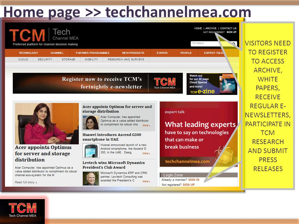 Home page >> techchannelmea.com VISITORS NEED TO REGISTER TO ACCESS ARCHIVE, WHITE PAPERS, RECEIVE REGULAR E- NEWSLETTERS, PARTICIPATE IN TCM RESEARCH AND SUBMIT PRESS RELEASES