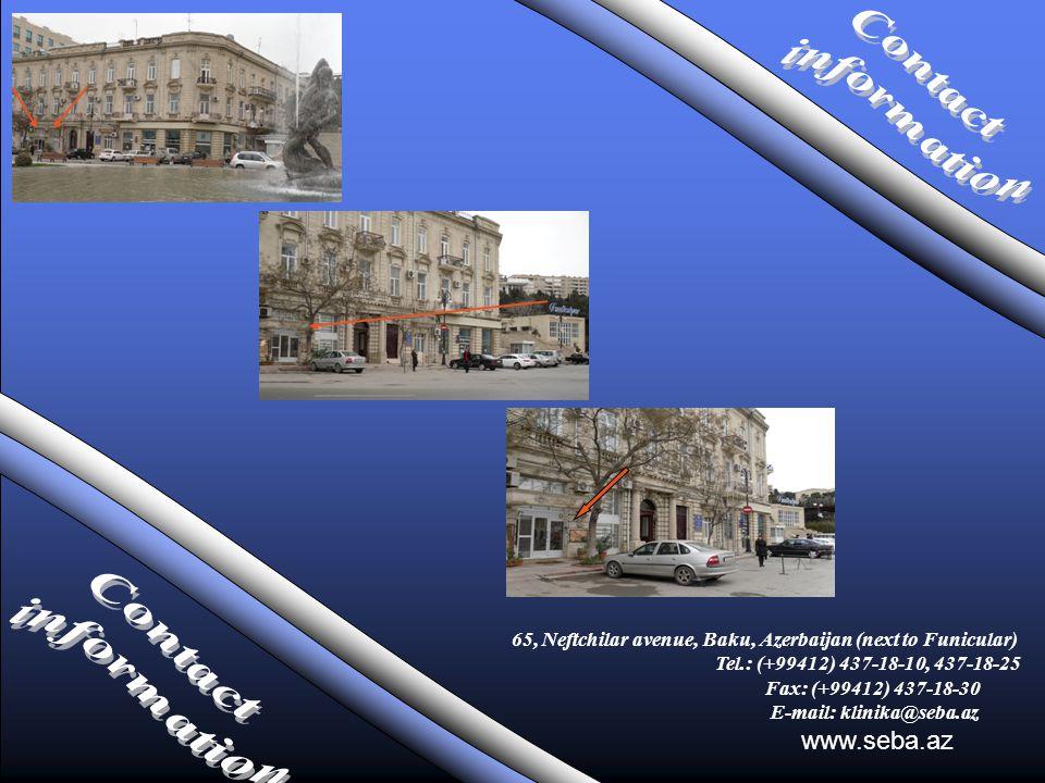 www.seba.az 65, Neftchilar avenue, Baku, Azerbaijan (next to Funicular) Tel.: (+99412) 437-18-10, 437-18-25 Fax: (+99412) 437-18-30 E-mail: klinika@seba.az