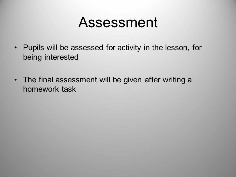Assessment Pupils will be assessed for activity in the lesson, for being interested The final assessment will be given after writing a homework task