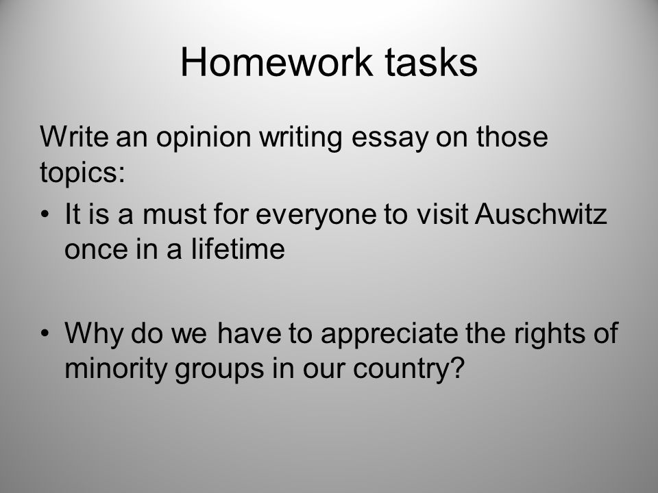 Homework tasks Write an opinion writing essay on those topics: It is a must for everyone to visit Auschwitz once in a lifetime Why do we have to appreciate the rights of minority groups in our country