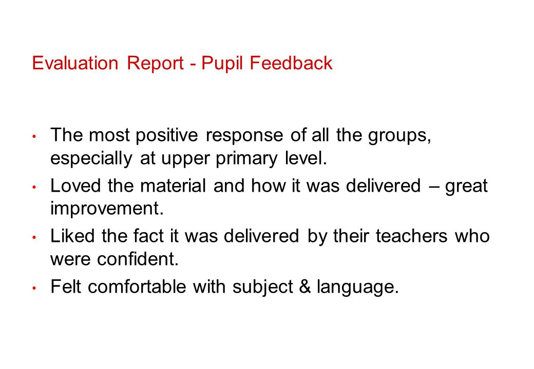 Evaluation Report - Pupil Feedback The most positive response of all the groups, especially at upper primary level.