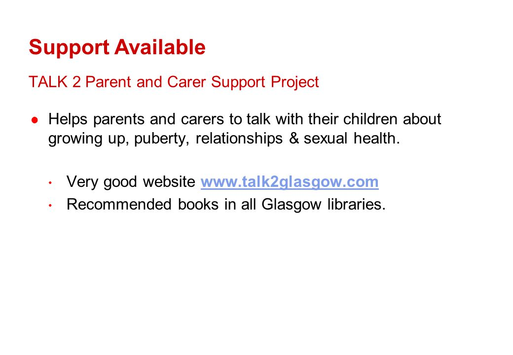 TALK 2 Parent and Carer Support Project Helps parents and carers to talk with their children about growing up, puberty, relationships & sexual health.
