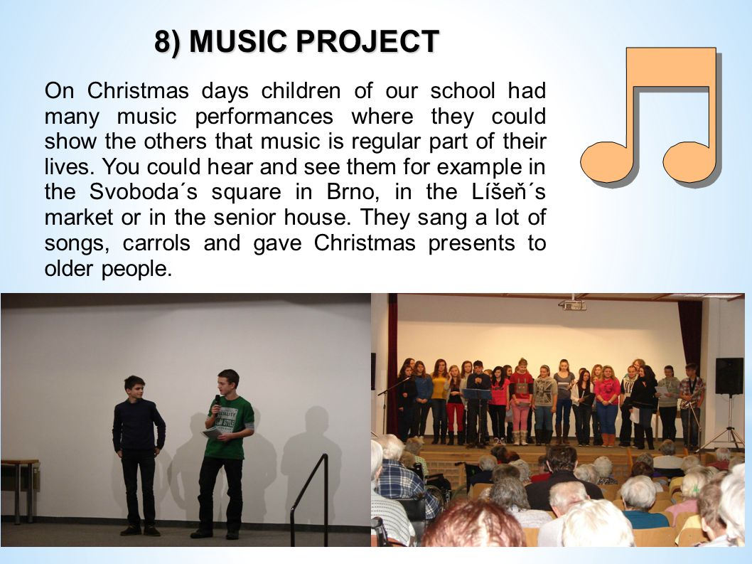 8) MUSIC PROJECT 8) MUSIC PROJECT On Christmas days children of our school had many music performances where they could show the others that music is regular part of their lives.