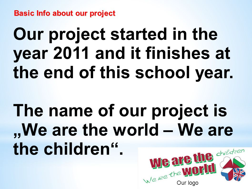 Basic Info about our project Basic Info about our project Our project started in the year 2011 and it finishes at the end of this school year.