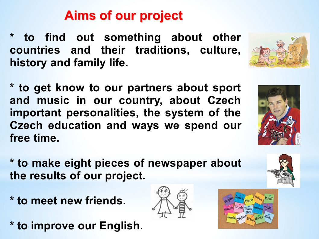 Aims of our project Aims of our project * to find out something about other countries and their traditions, culture, history and family life.