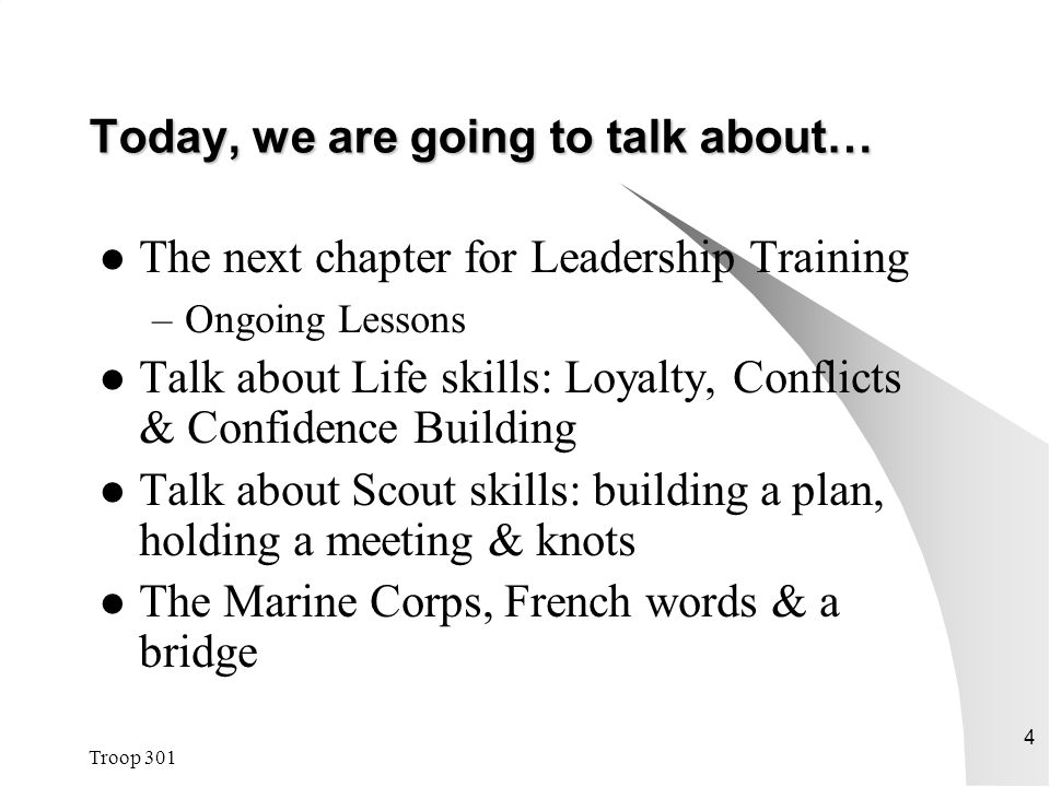 Troop 301 4 Today, we are going to talk about… The next chapter for Leadership Training –Ongoing Lessons Talk about Life skills: Loyalty, Conflicts & Confidence Building Talk about Scout skills: building a plan, holding a meeting & knots The Marine Corps, French words & a bridge