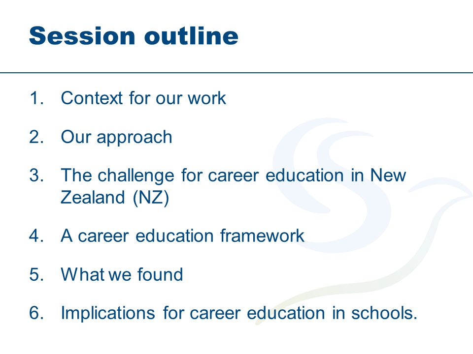 Session outline 1.Context for our work 2.Our approach 3.The challenge for career education in New Zealand (NZ) 4.A career education framework 5.What w