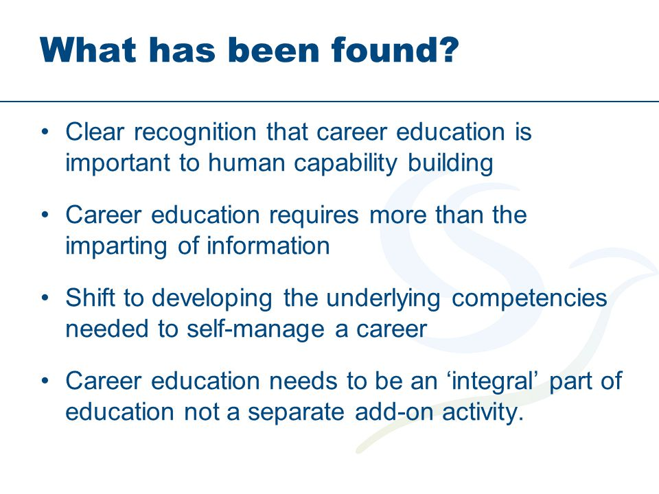 What has been found? Clear recognition that career education is important to human capability building Career education requires more than the imparti