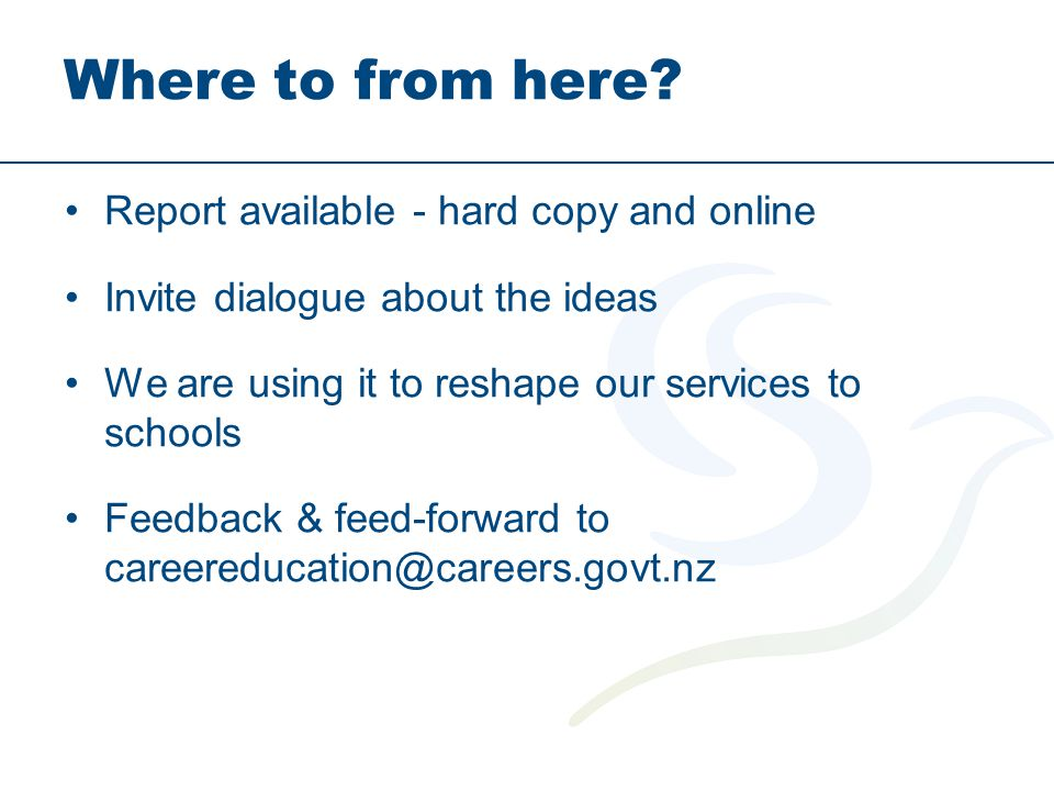 Where to from here? Report available - hard copy and online Invite dialogue about the ideas We are using it to reshape our services to schools Feedbac