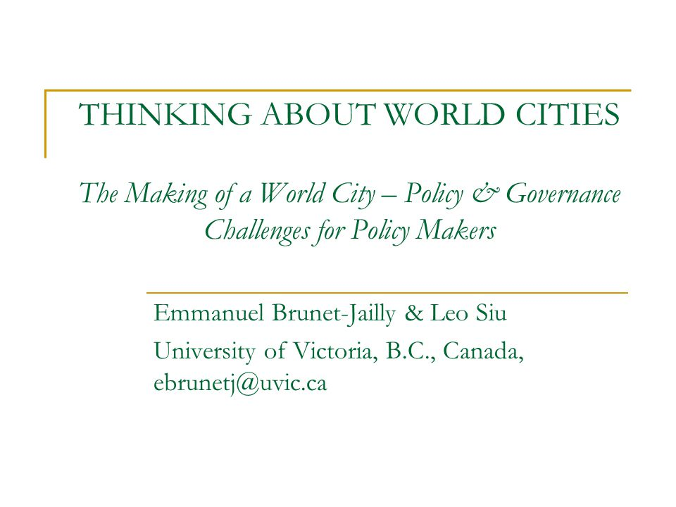 THINKING ABOUT WORLD CITIES The Making of a World City – Policy & Governance Challenges for Policy Makers Emmanuel Brunet-Jailly & Leo Siu University of Victoria, B.C., Canada, ebrunetj@uvic.ca