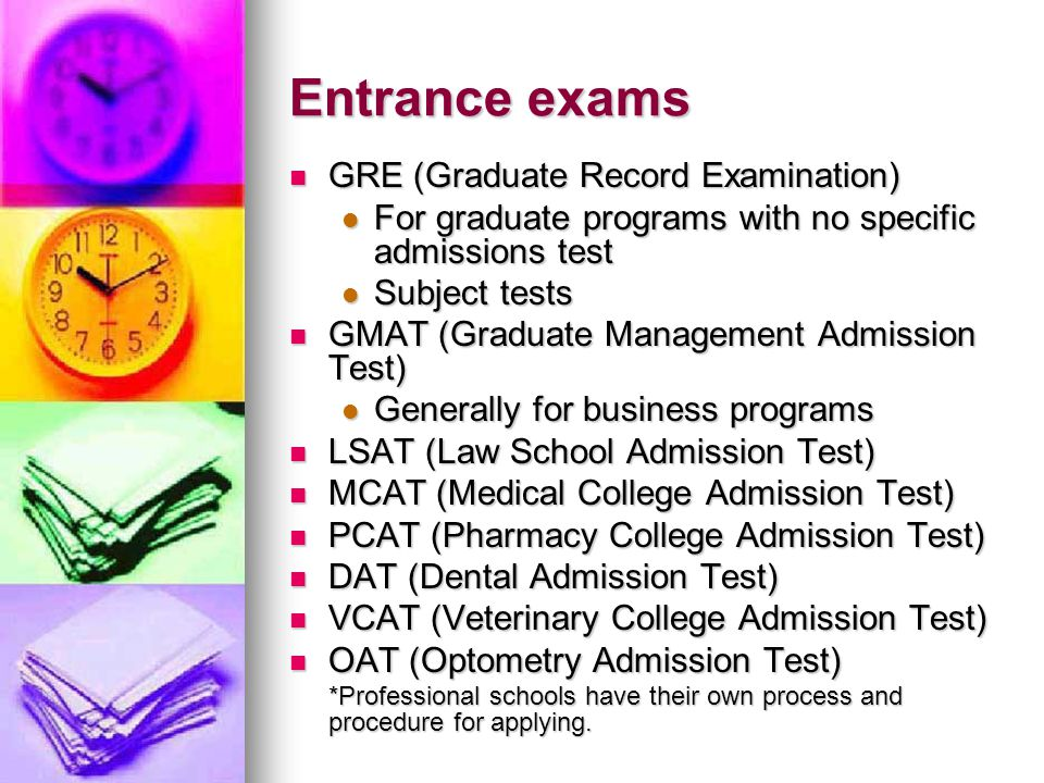 Entrance exams GRE (Graduate Record Examination) GRE (Graduate Record Examination) For graduate programs with no specific admissions test For graduate programs with no specific admissions test Subject tests Subject tests GMAT (Graduate Management Admission Test) GMAT (Graduate Management Admission Test) Generally for business programs Generally for business programs LSAT (Law School Admission Test) LSAT (Law School Admission Test) MCAT (Medical College Admission Test) MCAT (Medical College Admission Test) PCAT (Pharmacy College Admission Test) PCAT (Pharmacy College Admission Test) DAT (Dental Admission Test) DAT (Dental Admission Test) VCAT (Veterinary College Admission Test) VCAT (Veterinary College Admission Test) OAT (Optometry Admission Test) OAT (Optometry Admission Test) *Professional schools have their own process and procedure for applying.