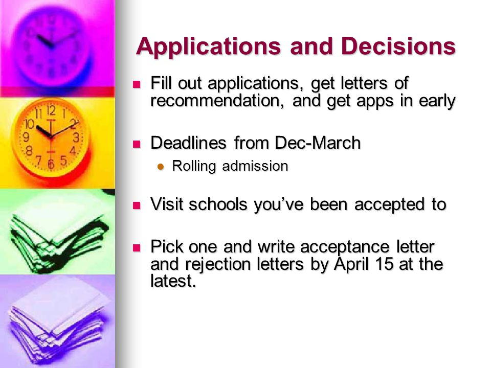 Applications and Decisions Fill out applications, get letters of recommendation, and get apps in early Fill out applications, get letters of recommendation, and get apps in early Deadlines from Dec-March Deadlines from Dec-March Rolling admission Rolling admission Visit schools youve been accepted to Visit schools youve been accepted to Pick one and write acceptance letter and rejection letters by April 15 at the latest.
