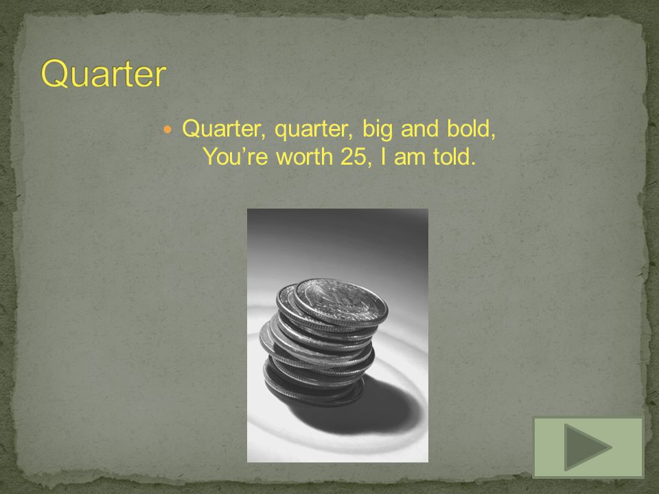 Quarter, quarter, big and bold, Youre worth 25, I am told.