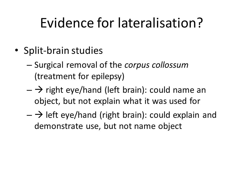 Evidence for lateralisation? Split-brain studies – Surgical removal of the corpus collossum (treatment for epilepsy) – right eye/hand (left brain): co
