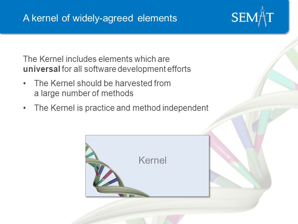 A kernel of widely-agreed elements The Kernel includes elements which are universal for all software development efforts The Kernel should be harvested from a large number of methods The Kernel is practice and method independent Kernel