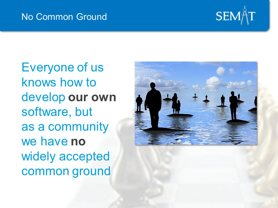No Common Ground Everyone of us knows how to develop our own software, but as a community we have no widely accepted common ground