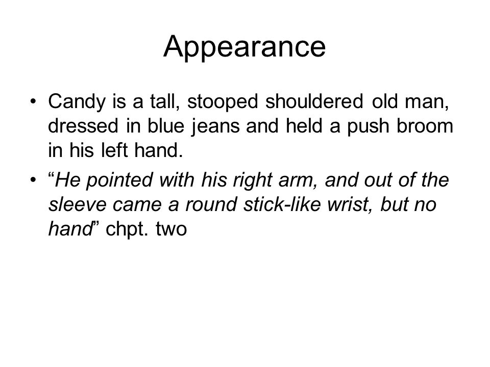 Appearance Candy is a tall, stooped shouldered old man, dressed in blue jeans and held a push broom in his left hand. He pointed with his right arm, a