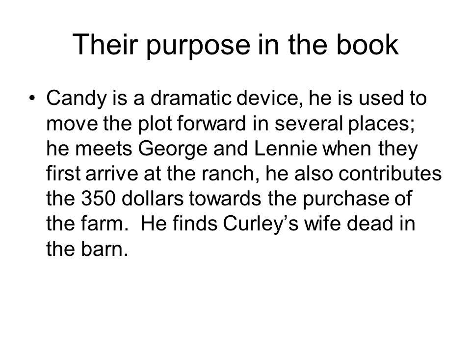 Their purpose in the book Candy is a dramatic device, he is used to move the plot forward in several places; he meets George and Lennie when they firs