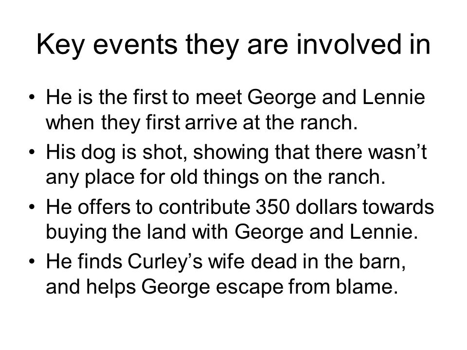 Key events they are involved in He is the first to meet George and Lennie when they first arrive at the ranch. His dog is shot, showing that there was